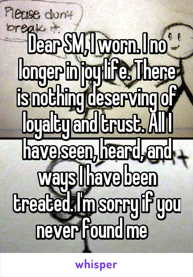 Dear SM, I worn. I no longer in joy life. There is nothing deserving of loyalty and trust. All I have seen, heard, and ways I have been treated. I'm sorry if you never found me