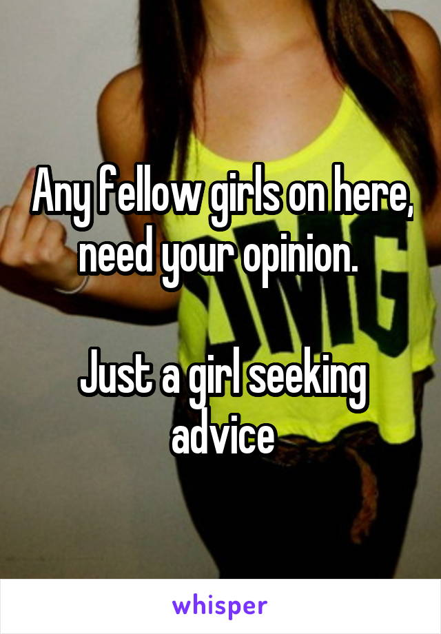 Any fellow girls on here, need your opinion.   Just a girl seeking advice