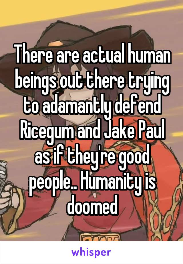 There are actual human beings out there trying to adamantly defend Ricegum and Jake Paul as if they're good people.. Humanity is doomed