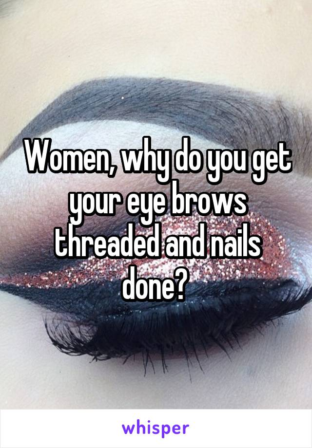 Women, why do you get your eye brows threaded and nails done?