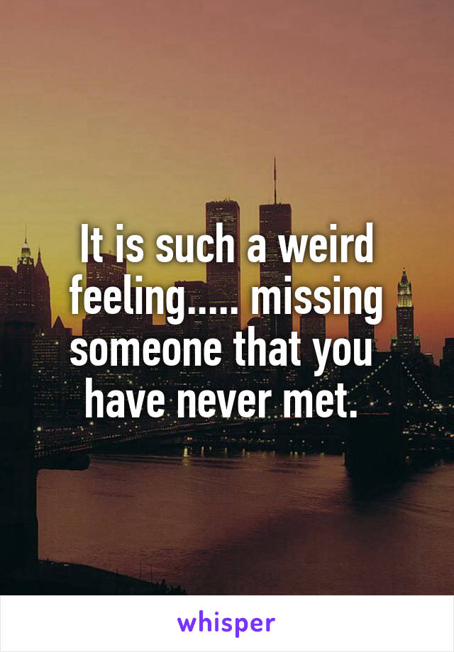 It is such a weird feeling..... missing someone that you  have never met.