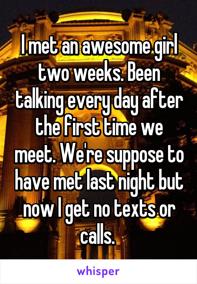 I met an awesome girl two weeks. Been talking every day after the first time we meet. We're suppose to have met last night but now I get no texts or calls.