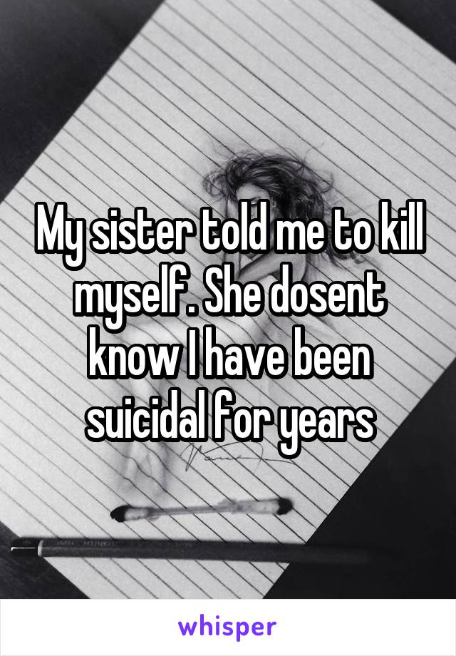 My sister told me to kill myself. She dosent know I have been suicidal for years