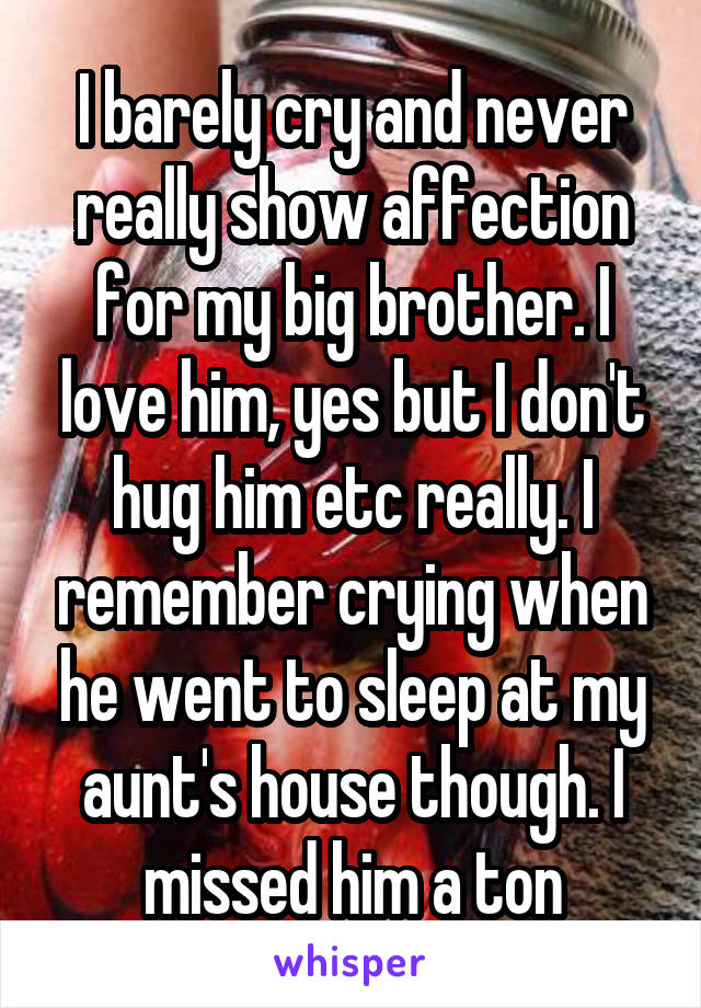 I barely cry and never really show affection for my big brother. I love him, yes but I don't hug him etc really. I remember crying when he went to sleep at my aunt's house though. I missed him a ton