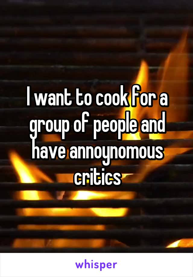 I want to cook for a group of people and have annoynomous critics