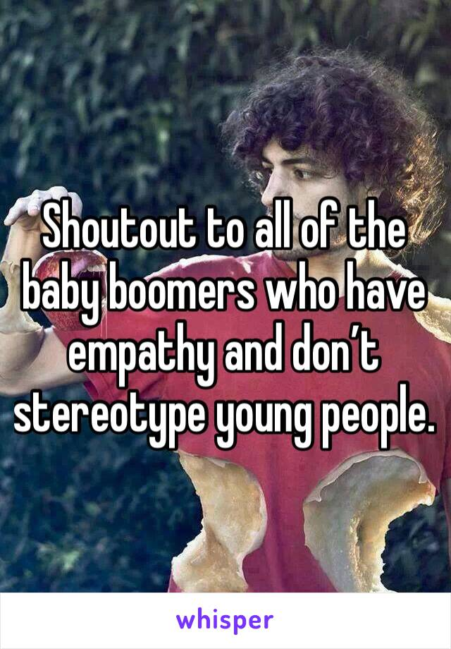 Shoutout to all of the baby boomers who have empathy and don't stereotype young people.
