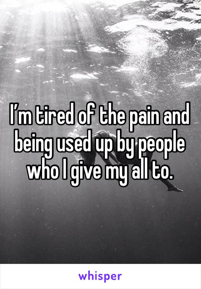 I'm tired of the pain and being used up by people who I give my all to.