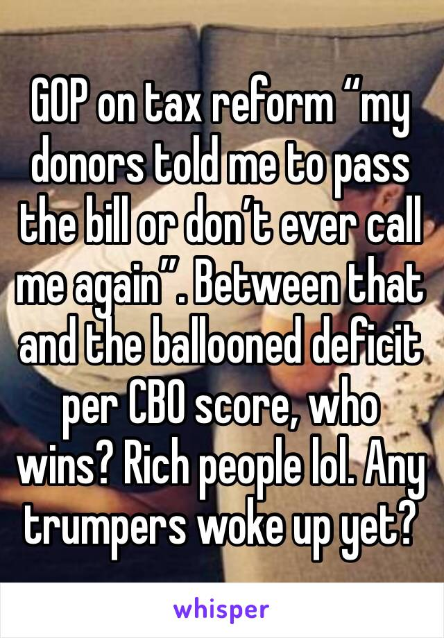 """GOP on tax reform """"my donors told me to pass the bill or don't ever call me again"""". Between that and the ballooned deficit per CBO score, who wins? Rich people lol. Any trumpers woke up yet?"""