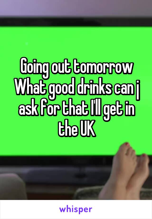 Going out tomorrow What good drinks can j ask for that I'll get in the UK