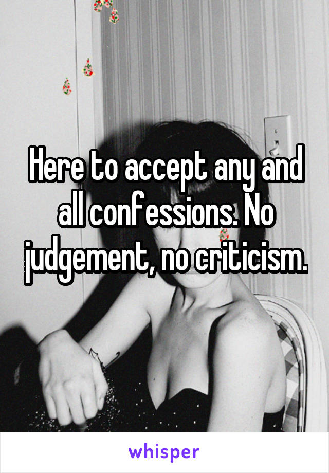 Here to accept any and all confessions. No judgement, no criticism.
