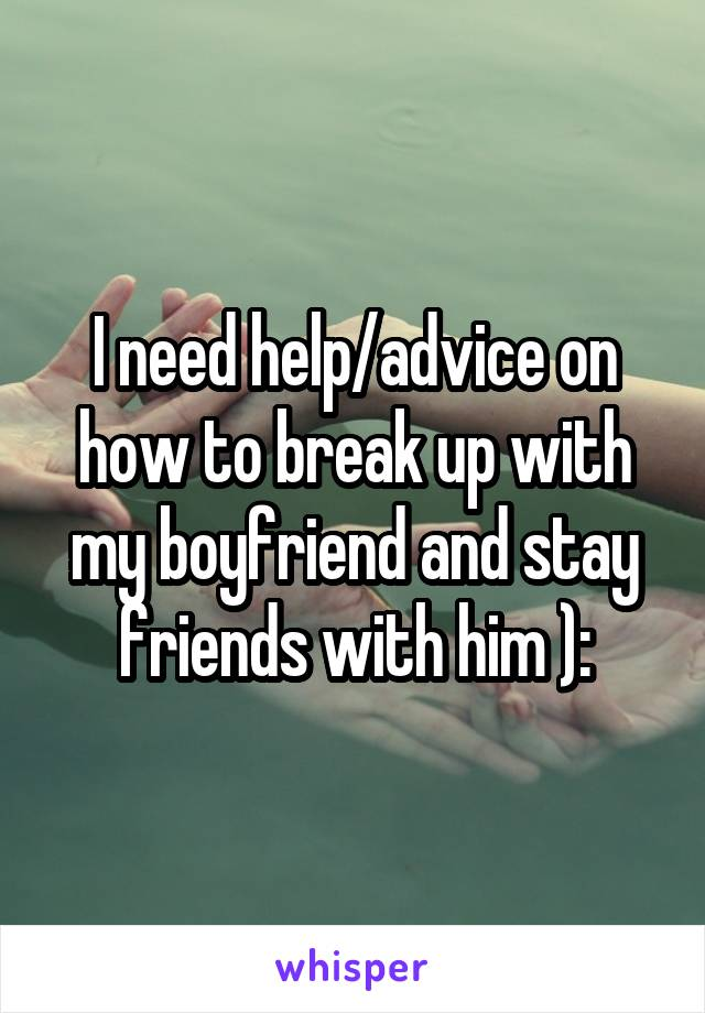 I need help/advice on how to break up with my boyfriend and stay friends with him ):