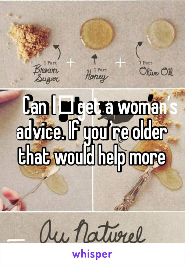 Can I️ get a woman's advice. If you're older that would help more