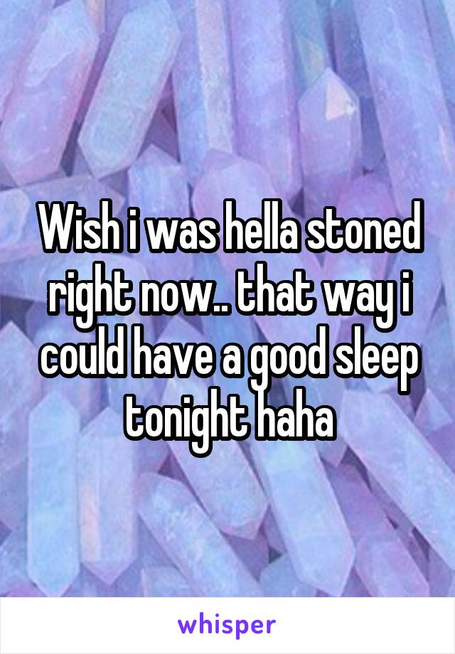 Wish i was hella stoned right now.. that way i could have a good sleep tonight haha