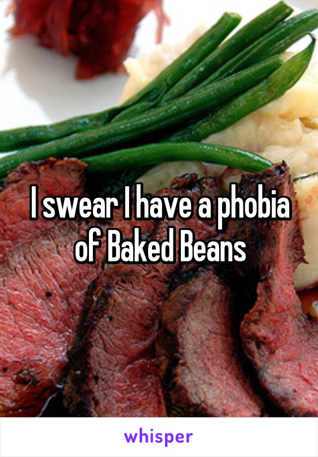 I swear I have a phobia of Baked Beans