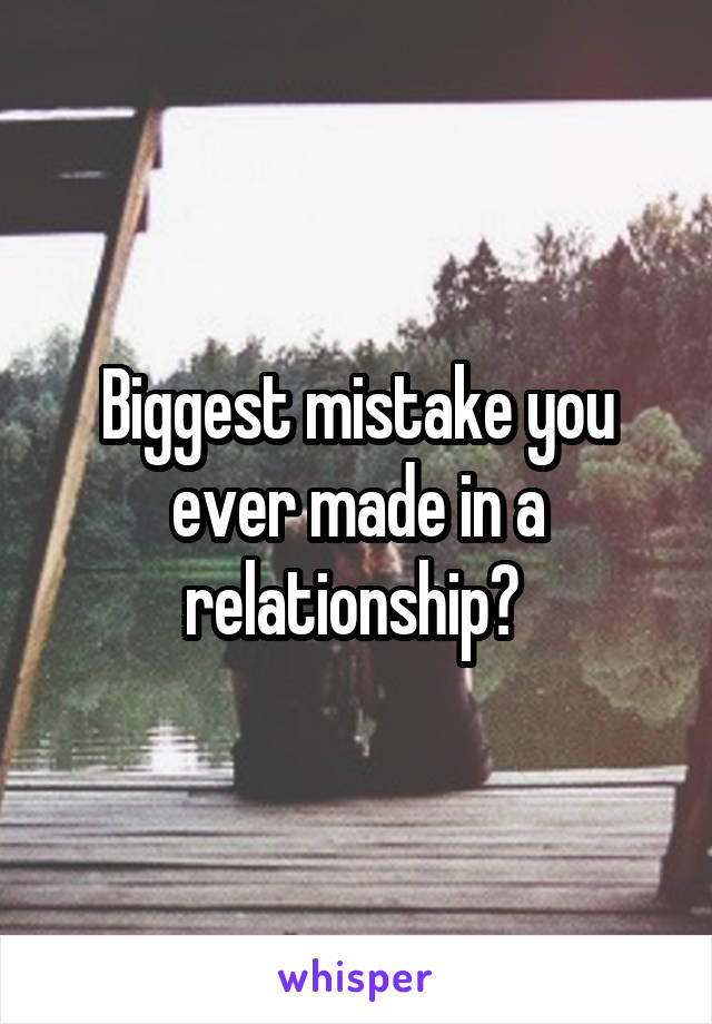 Biggest mistake you ever made in a relationship?
