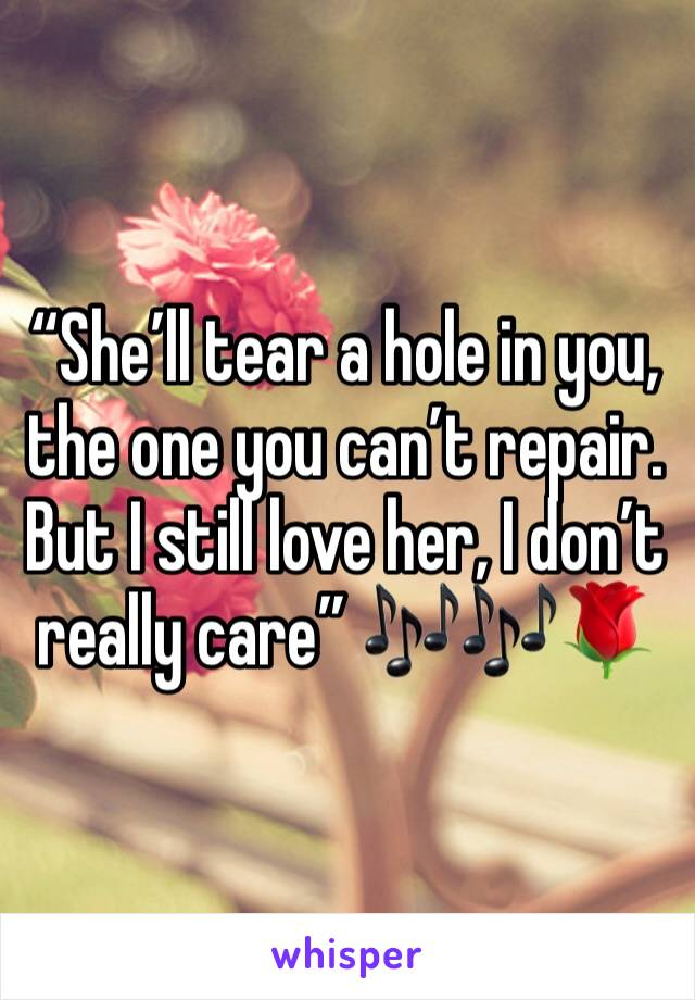 """She'll tear a hole in you, the one you can't repair. But I still love her, I don't really care"" 🎶🎶🌹"