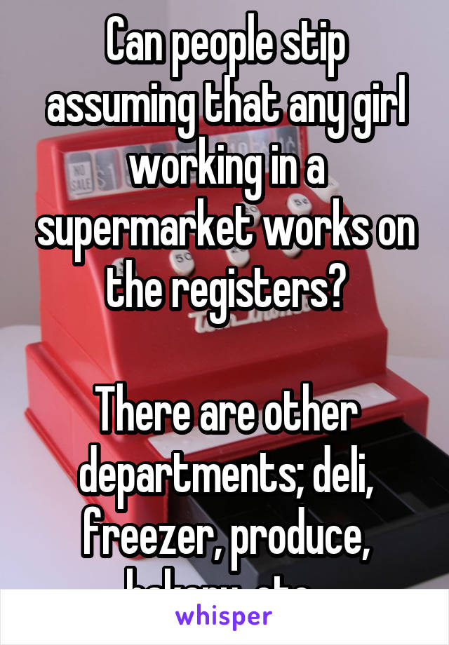 Can people stip assuming that any girl working in a supermarket works on the registers?  There are other departments; deli, freezer, produce, bakery, etc..