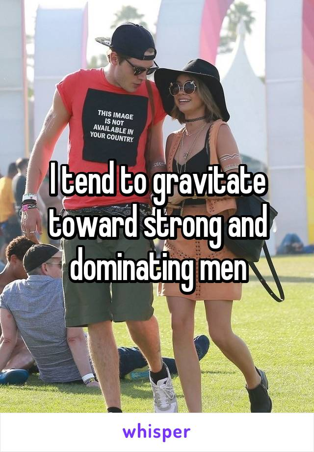 I tend to gravitate toward strong and dominating men