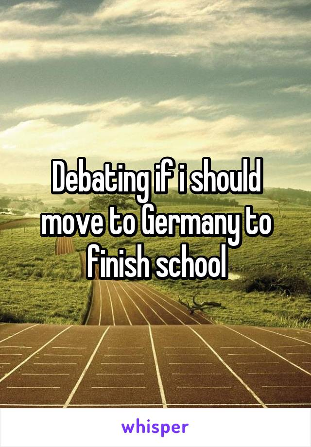 Debating if i should move to Germany to finish school