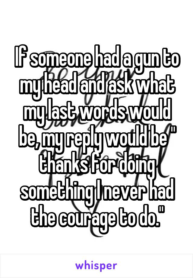 "If someone had a gun to my head and ask what my last words would be, my reply would be "" thanks for doing something I never had the courage to do."""