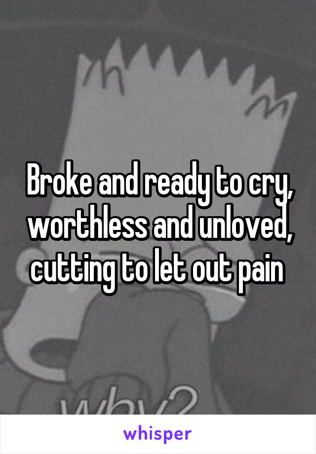 Broke and ready to cry, worthless and unloved, cutting to let out pain