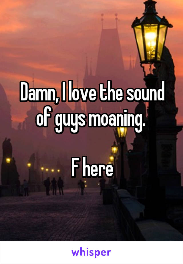 Damn, I love the sound of guys moaning.   F here