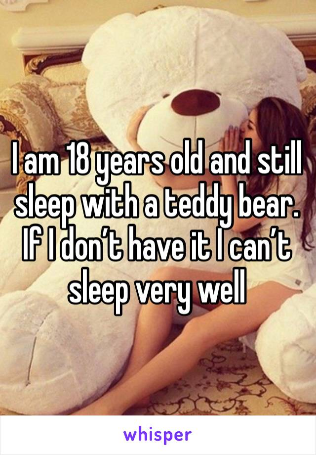 I am 18 years old and still sleep with a teddy bear. If I don't have it I can't sleep very well