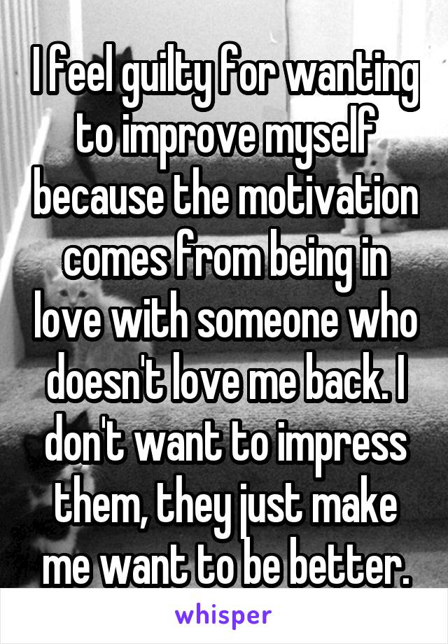 I feel guilty for wanting to improve myself because the motivation comes from being in love with someone who doesn't love me back. I don't want to impress them, they just make me want to be better.