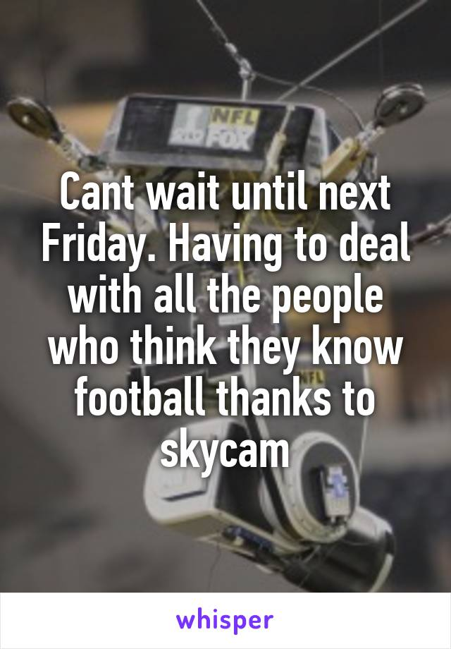 Cant wait until next Friday. Having to deal with all the people who think they know football thanks to skycam