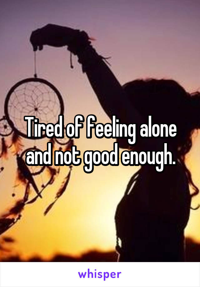 Tired of feeling alone and not good enough.