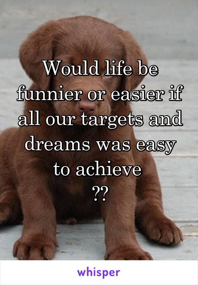 Would life be funnier or easier if all our targets and dreams was easy to achieve  ??