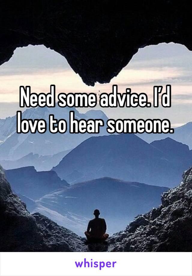 Need some advice. I'd love to hear someone.