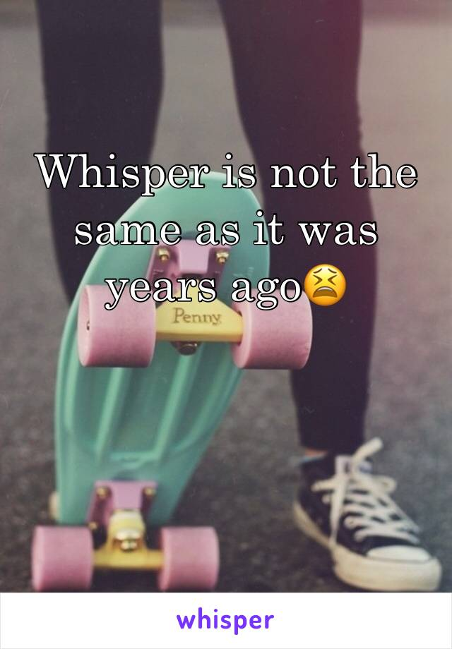 Whisper is not the same as it was years ago😫