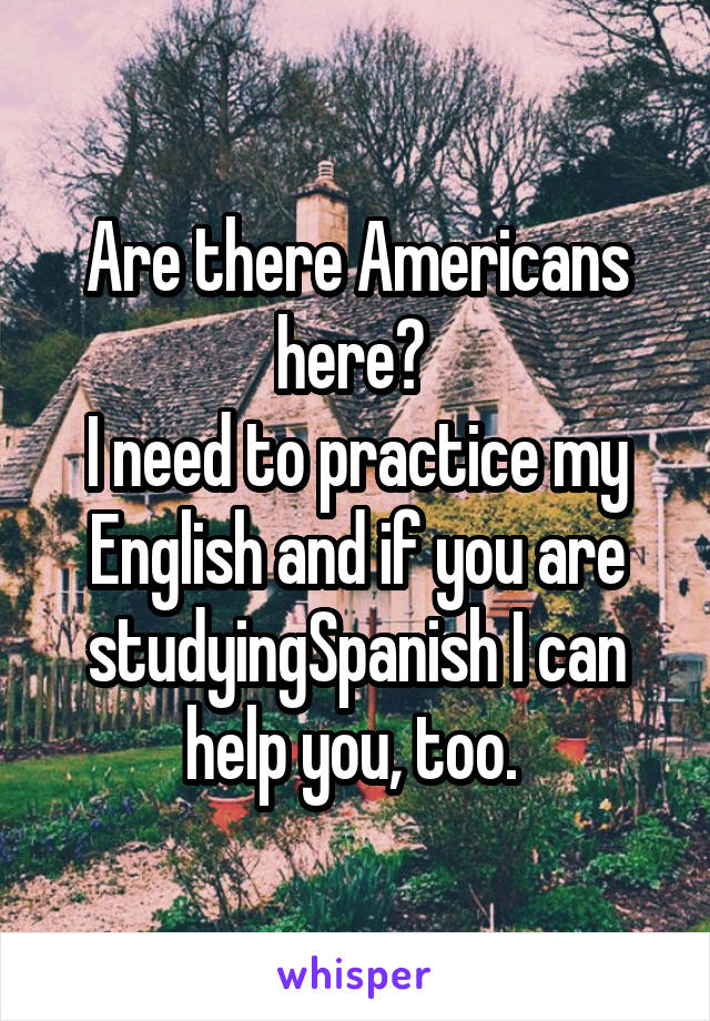 Are there Americans here?  I need to practice my English and if you are studyingSpanish I can help you, too.