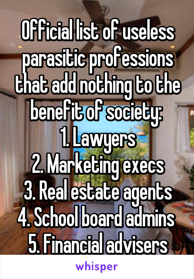 Official list of useless parasitic professions that add nothing to the benefit of society:  1. Lawyers 2. Marketing execs 3. Real estate agents 4. School board admins  5. Financial advisers