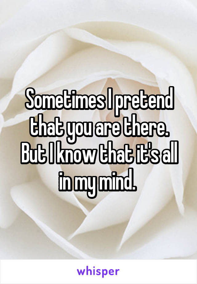 Sometimes I pretend that you are there. But I know that it's all in my mind.