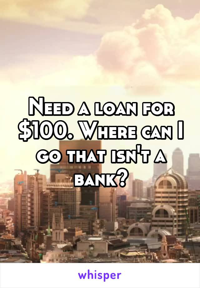 Need a loan for $100. Where can I go that isn't a bank?