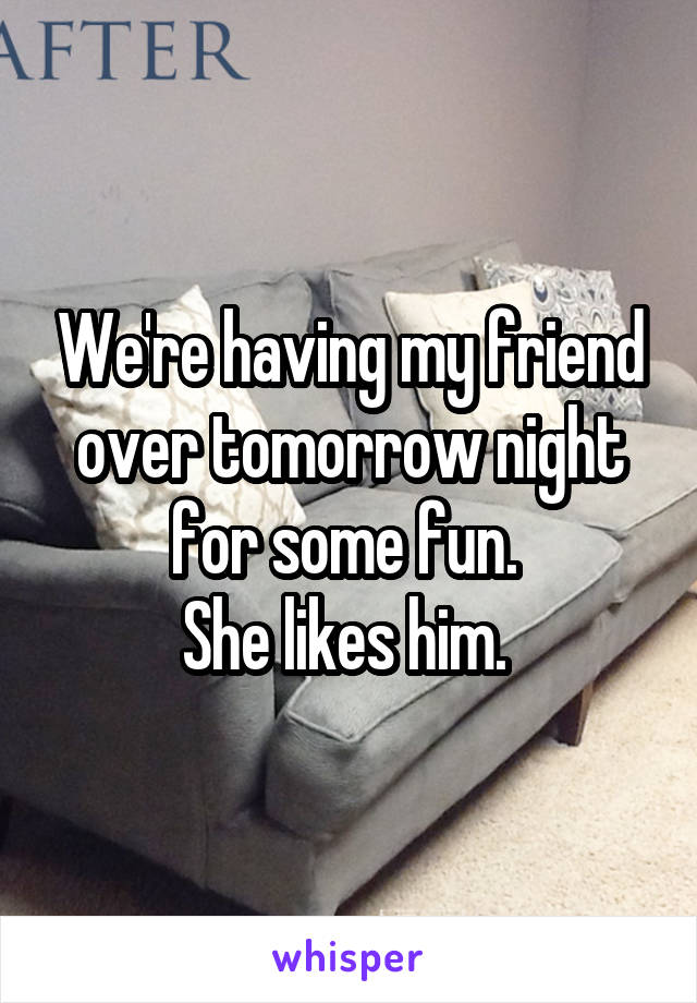 We're having my friend over tomorrow night for some fun.  She likes him.
