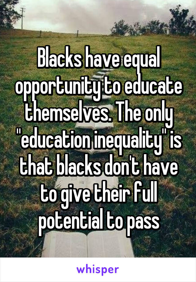 "Blacks have equal opportunity to educate themselves. The only ""education inequality"" is that blacks don't have to give their full potential to pass"