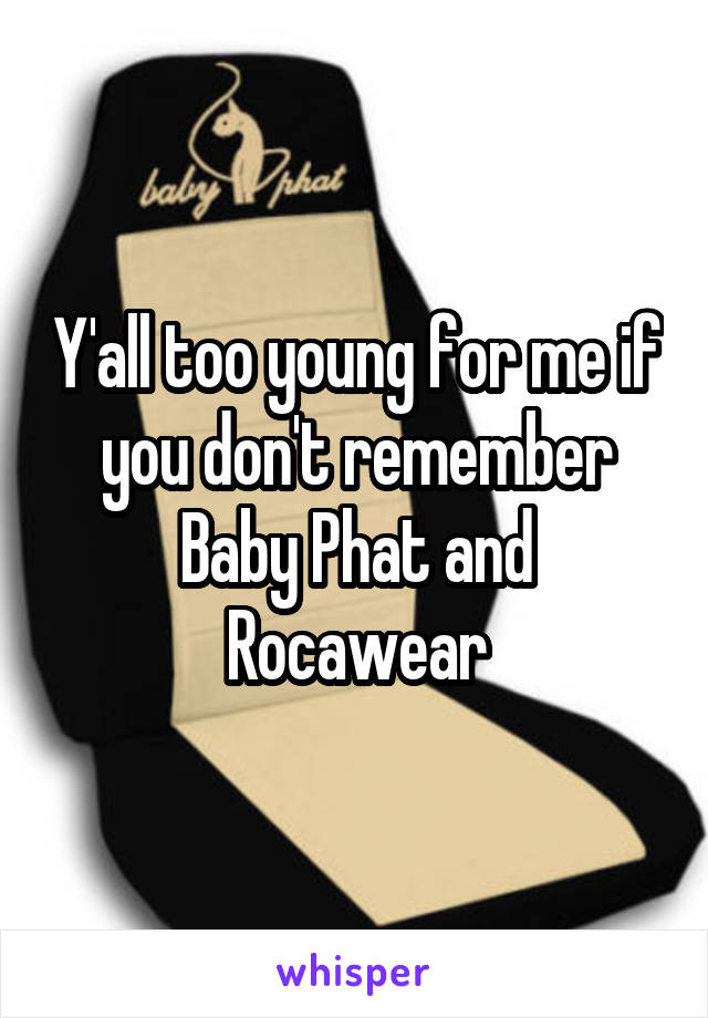 Y'all too young for me if you don't remember Baby Phat and Rocawear