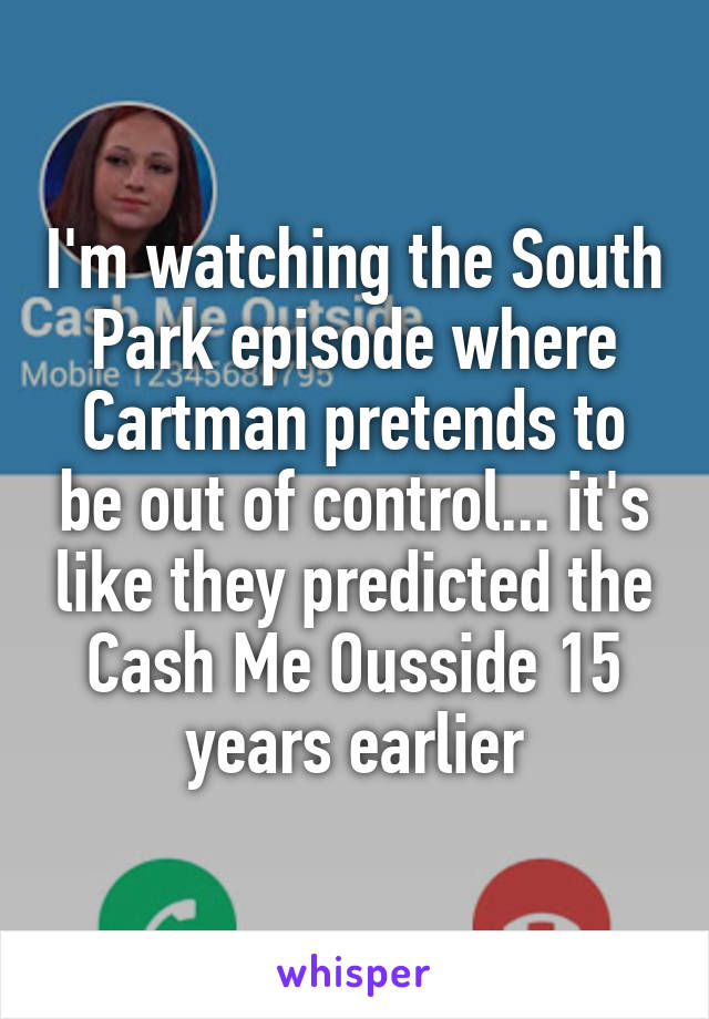 I'm watching the South Park episode where Cartman pretends to be out of control... it's like they predicted the Cash Me Ousside 15 years earlier