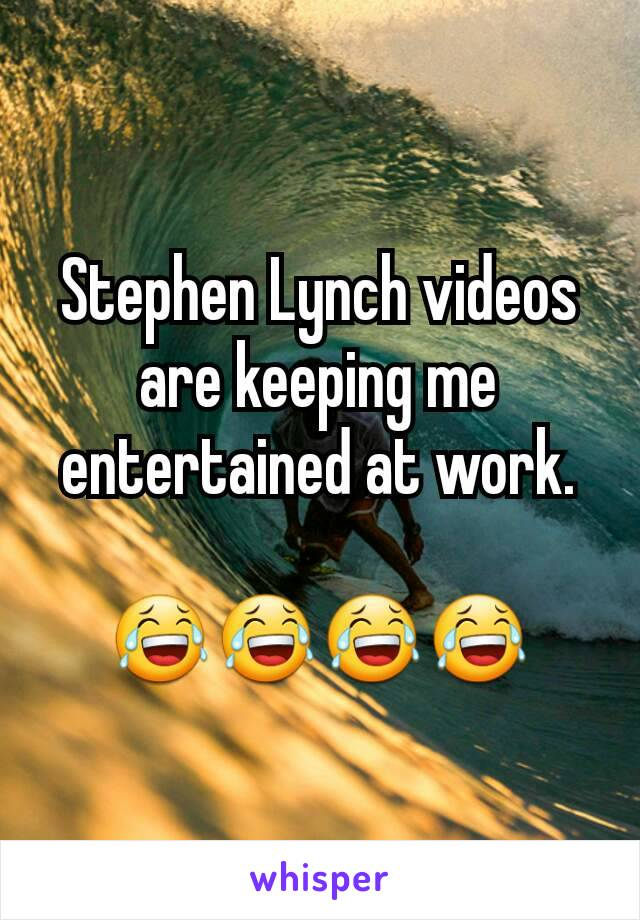 Stephen Lynch videos are keeping me entertained at work.  😂😂😂😂