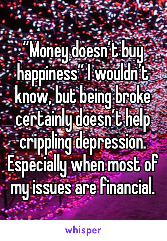 """Money doesn't buy happiness"" I wouldn't know, but being broke certainly doesn't help crippling depression. Especially when most of my issues are financial."