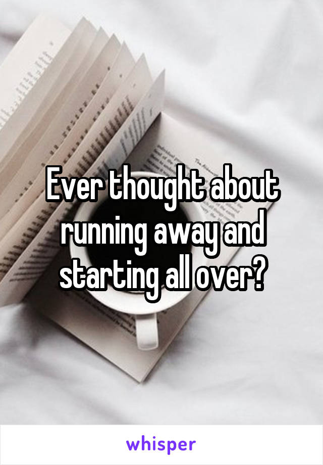 Ever thought about running away and starting all over?