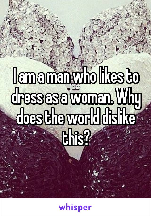 I am a man who likes to dress as a woman. Why does the world dislike this?