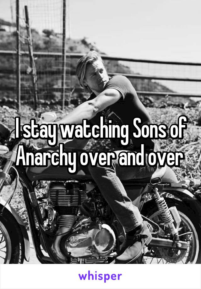 I stay watching Sons of Anarchy over and over