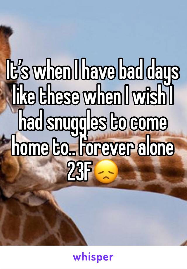 It's when I have bad days like these when I wish I had snuggles to come home to.. forever alone  23F😞