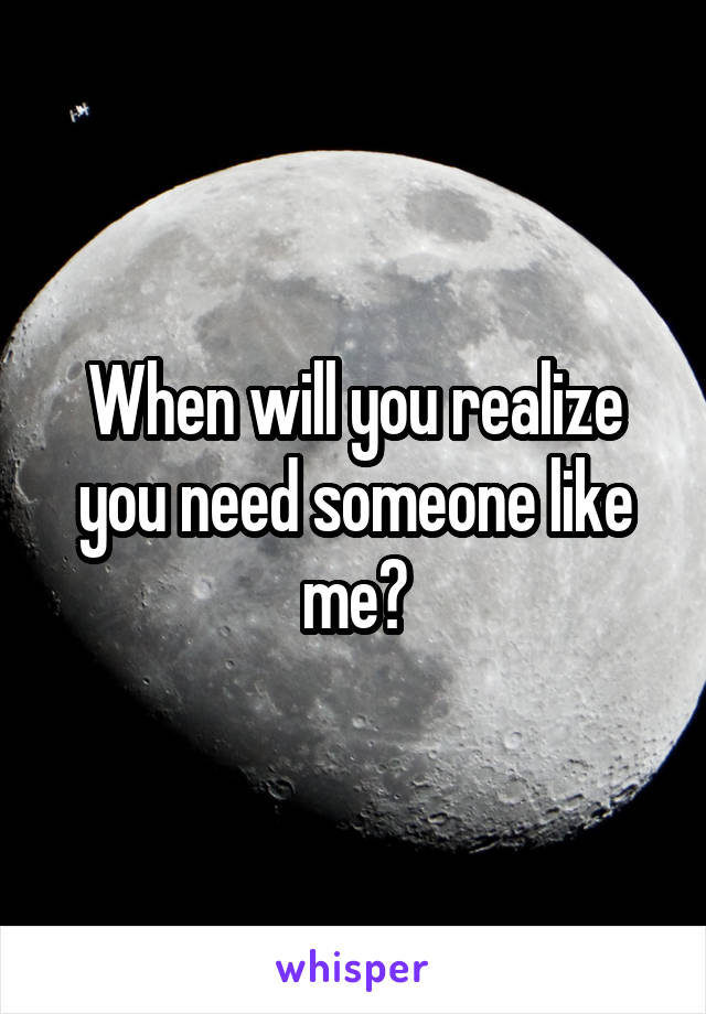 When will you realize you need someone like me?