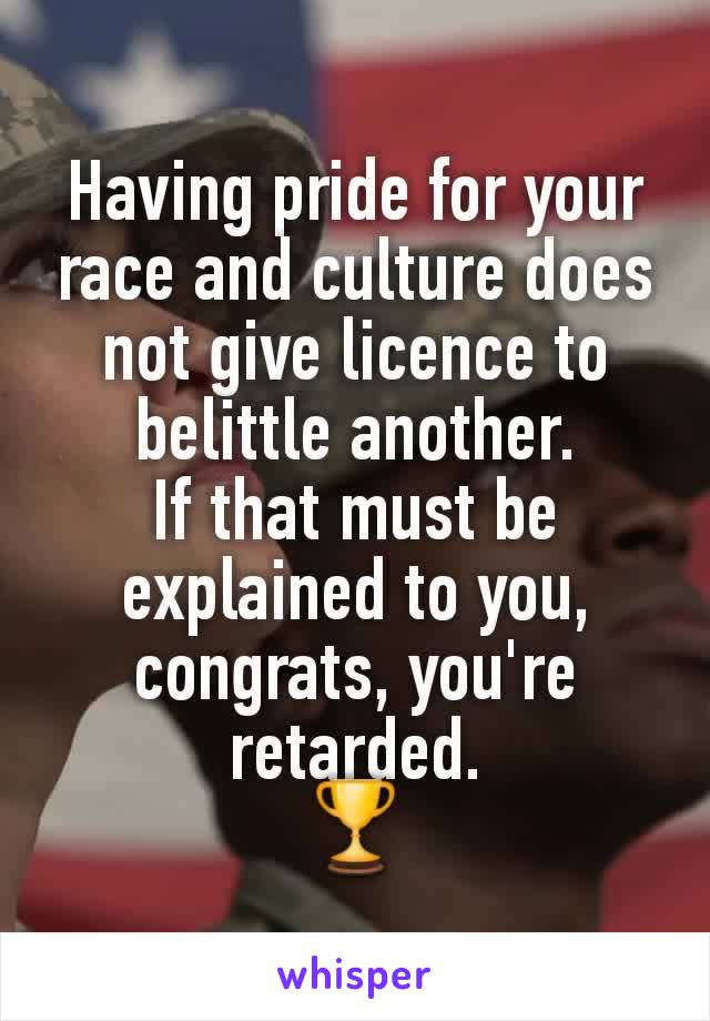 Having pride for your race and culture does not give licence to belittle another. If that must be explained to you, congrats, you're retarded. 🏆