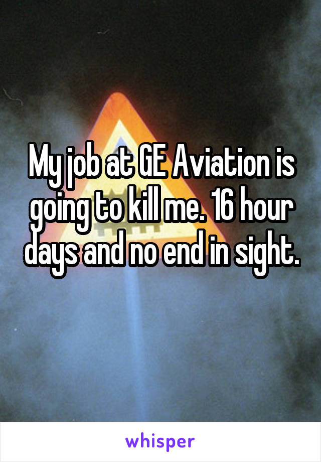 My job at GE Aviation is going to kill me. 16 hour days and no end in sight.